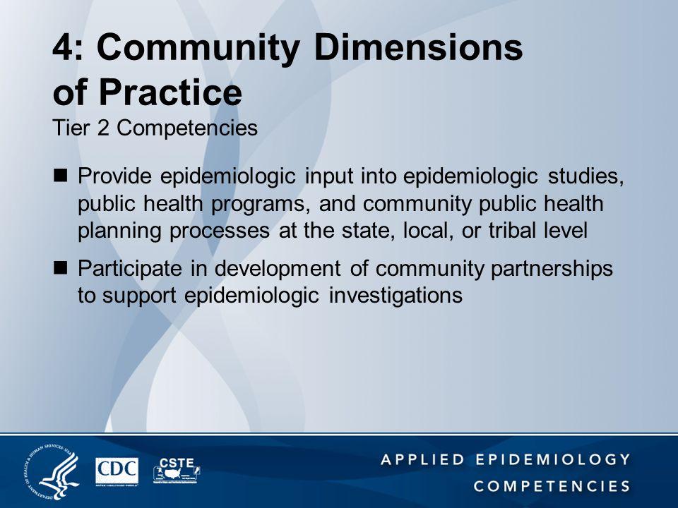 4: Community Dimensions of Practice Tier 2 Competencies Provide epidemiologic input into epidemiologic studies, public health programs, and community