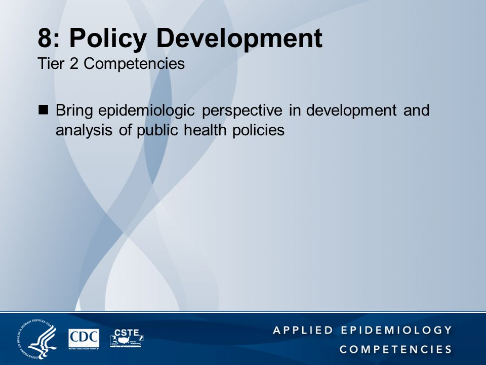 8: Policy Development Tier 2 Competencies Bring epidemiologic perspective in development and analysis of public health policies