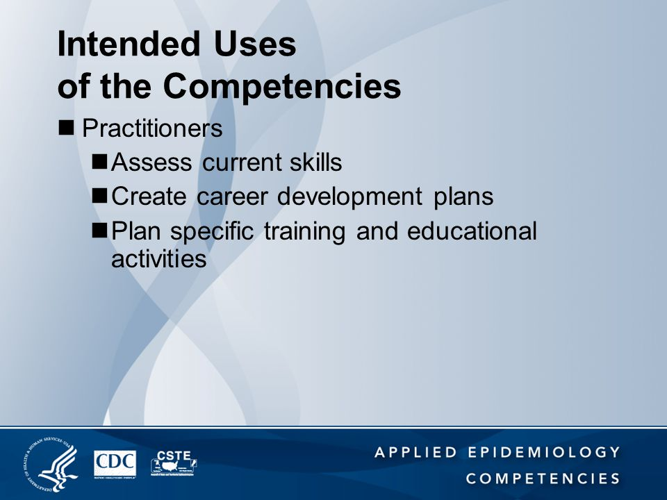 Intended Uses of the Competencies Practitioners Assess current skills Create career development plans Plan specific training and educational activitie