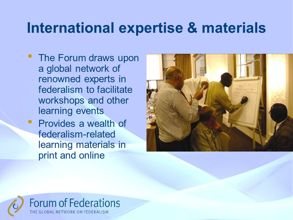 International expertise & materials The Forum draws upon a global network of renowned experts in federalism to facilitate workshops and other learning events Provides a wealth of federalism-related learning materials in print and online