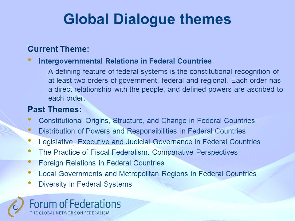 Global Dialogue themes Current Theme: Intergovernmental Relations in Federal Countries A defining feature of federal systems is the constitutional recognition of at least two orders of government, federal and regional.