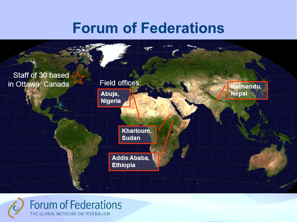 Forum of Federations Staff of 30 based in Ottawa, Canada Abuja, Nigeria Khartoum, Sudan Addis Ababa, Ethiopia Katmandu, Nepal Field offices:
