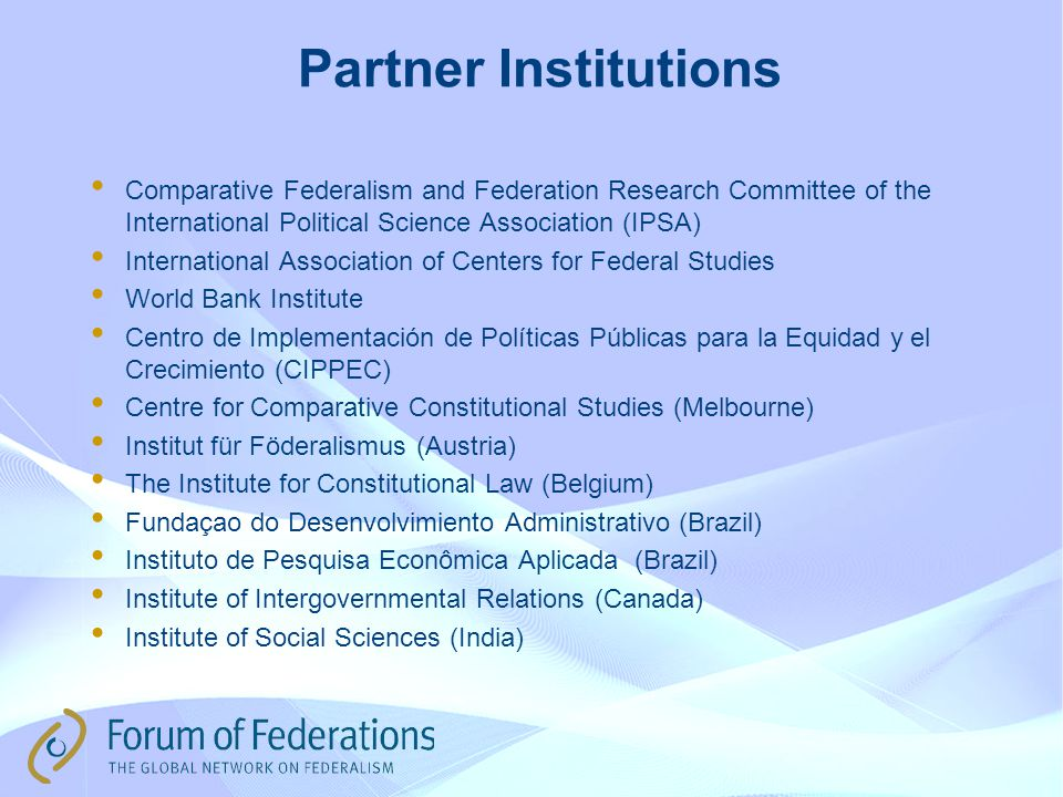 Partner Institutions Comparative Federalism and Federation Research Committee of the International Political Science Association (IPSA) International Association of Centers for Federal Studies World Bank Institute Centro de Implementación de Políticas Públicas para la Equidad y el Crecimiento (CIPPEC) Centre for Comparative Constitutional Studies (Melbourne) Institut für Föderalismus (Austria) The Institute for Constitutional Law (Belgium) Fundaçao do Desenvolvimiento Administrativo (Brazil) Instituto de Pesquisa Econômica Aplicada (Brazil) Institute of Intergovernmental Relations (Canada) Institute of Social Sciences (India)