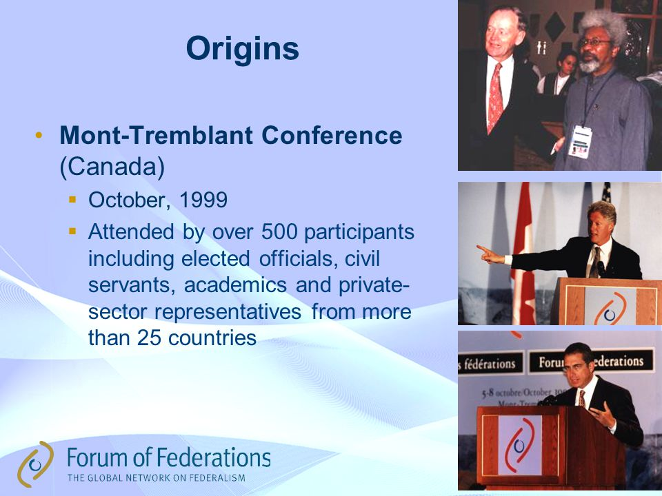Forum of Federations Founded Because: ● There is a growing appetite for knowledge-sharing among more than 25 federal states ● Its activities generate insights into federal-related issues, domestic and international level ● It addresses topical themes of immediate policy relevance ● It engages in nation building efforts in emerging federations, Nepal, Sri Lanka, Sudan, and Iraq