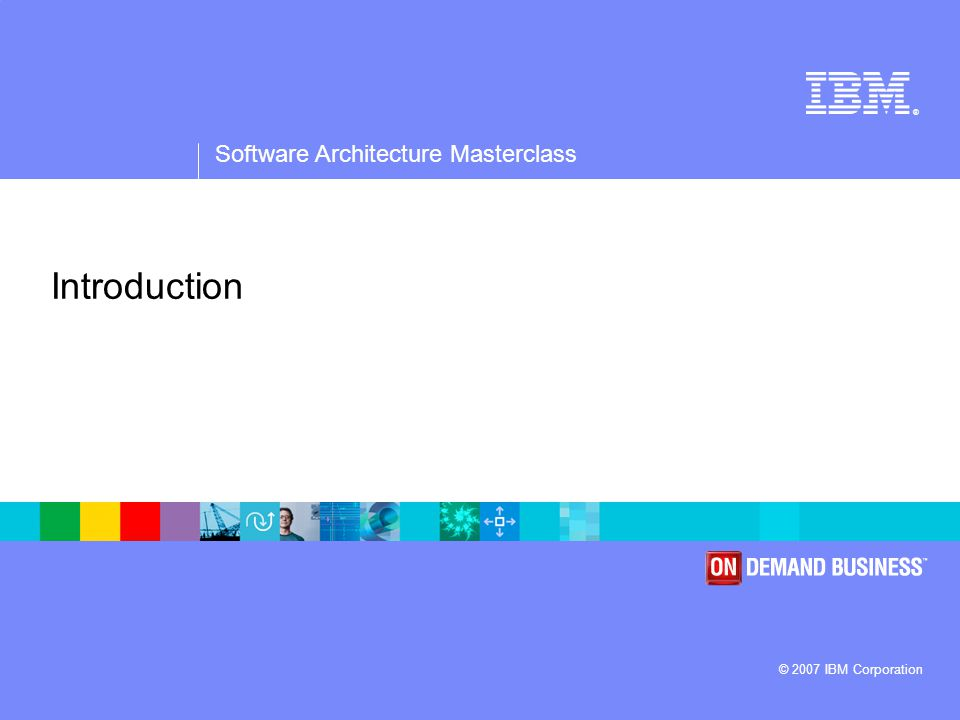 ® Software Architecture Masterclass © 2007 IBM Corporation Introduction