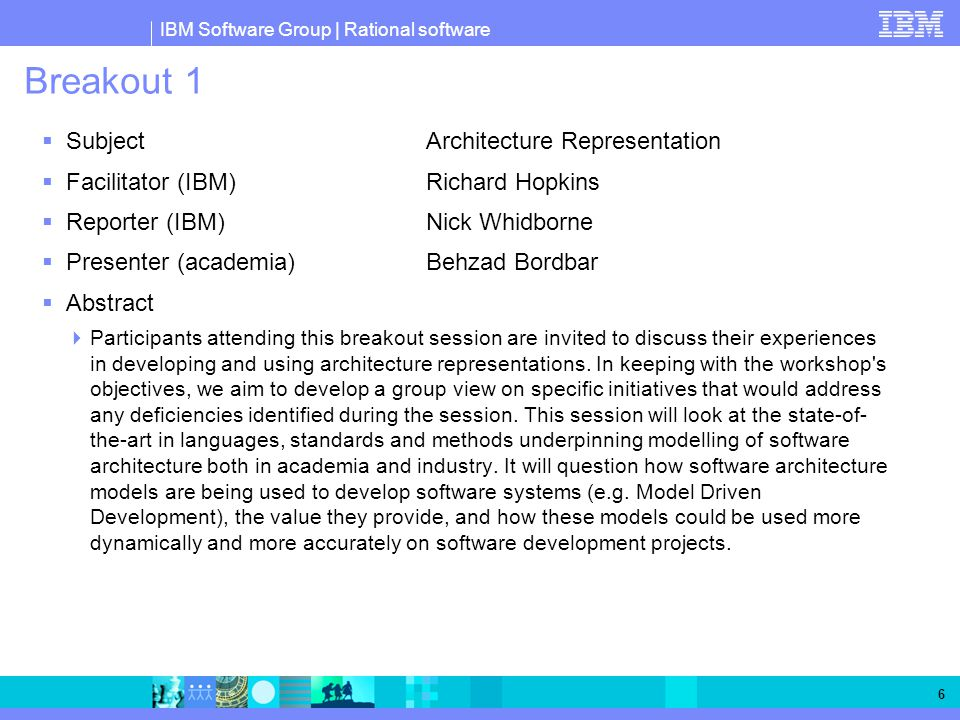 IBM Software Group | Rational software 6 Breakout 1  SubjectArchitecture Representation  Facilitator (IBM)Richard Hopkins  Reporter (IBM)Nick Whidborne  Presenter (academia)Behzad Bordbar  Abstract  Participants attending this breakout session are invited to discuss their experiences in developing and using architecture representations.