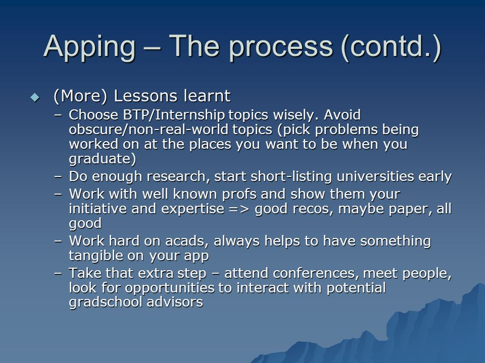 Apping – The process (contd.)  (More) Lessons learnt –Choose BTP/Internship topics wisely. Avoid obscure/non-real-world topics (pick problems being w