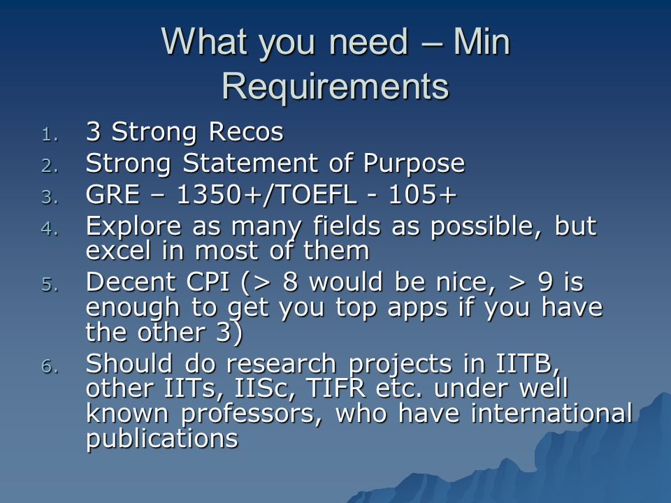 What you need – Min Requirements 1. 3 Strong Recos 2. Strong Statement of Purpose 3. GRE – 1350+/TOEFL - 105+ 4. Explore as many fields as possible, b