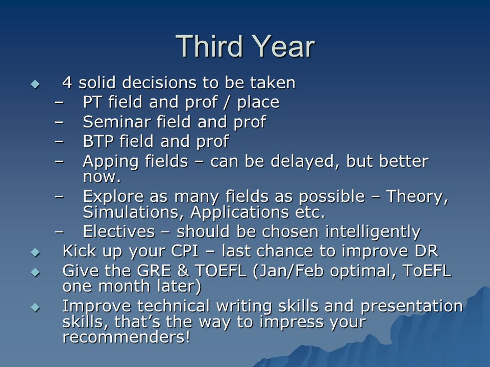 Third Year  4 solid decisions to be taken –PT field and prof / place –Seminar field and prof –BTP field and prof –Apping fields – can be delayed, but