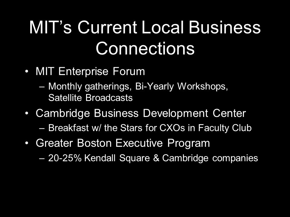 MIT's Current Local Business Connections MIT Enterprise Forum –Monthly gatherings, Bi-Yearly Workshops, Satellite Broadcasts Cambridge Business Development Center –Breakfast w/ the Stars for CXOs in Faculty Club Greater Boston Executive Program –20-25% Kendall Square & Cambridge companies