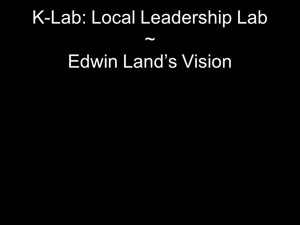 K-Lab: Local Leadership Lab ~ Edwin Land's Vision