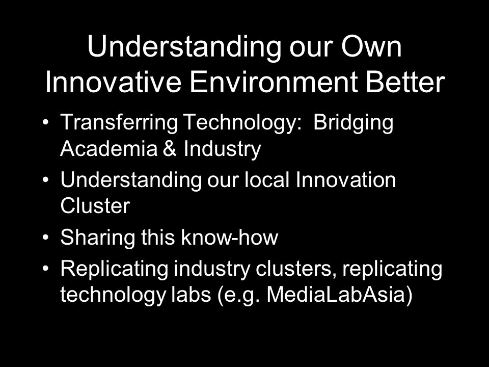 Understanding our Own Innovative Environment Better Transferring Technology: Bridging Academia & Industry Understanding our local Innovation Cluster Sharing this know-how Replicating industry clusters, replicating technology labs (e.g.