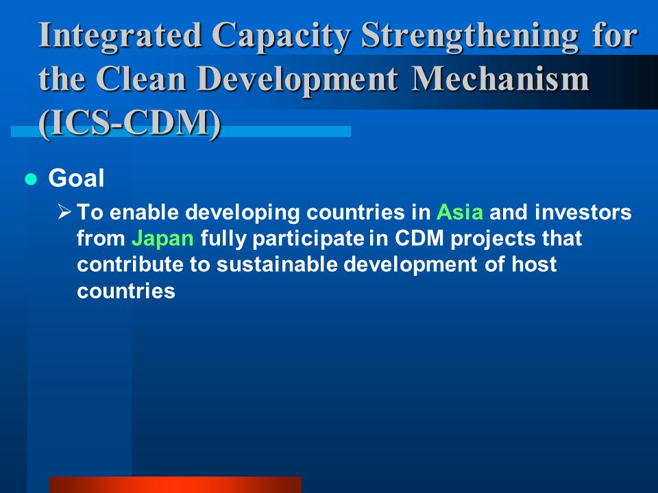 Integrated Capacity Strengthening for the Clean Development Mechanism (ICS-CDM) Goal  To enable developing countries in Asia and investors from Japan fully participate in CDM projects that contribute to sustainable development of host countries