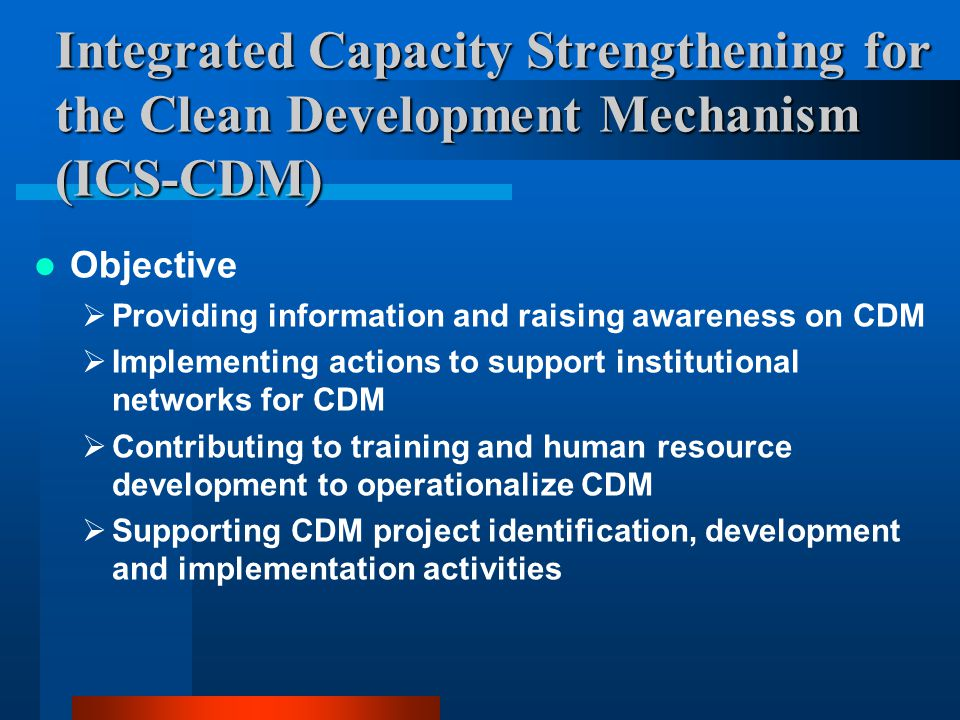 Integrated Capacity Strengthening for the Clean Development Mechanism (ICS-CDM) Objective  Providing information and raising awareness on CDM  Implementing actions to support institutional networks for CDM  Contributing to training and human resource development to operationalize CDM  Supporting CDM project identification, development and implementation activities