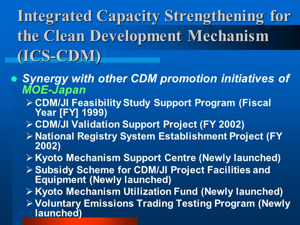 Integrated Capacity Strengthening for the Clean Development Mechanism (ICS-CDM) Synergy with other CDM promotion initiatives of MOE-Japan  CDM/JI Feasibility Study Support Program (Fiscal Year [FY] 1999)  CDM/JI Validation Support Project (FY 2002)  National Registry System Establishment Project (FY 2002)  Kyoto Mechanism Support Centre (Newly launched)  Subsidy Scheme for CDM/JI Project Facilities and Equipment (Newly launched)  Kyoto Mechanism Utilization Fund (Newly launched)  Voluntary Emissions Trading Testing Program (Newly launched)