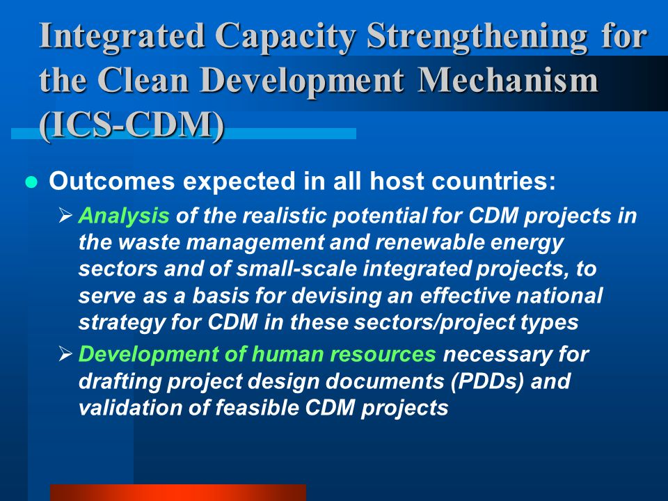 Integrated Capacity Strengthening for the Clean Development Mechanism (ICS-CDM) Outcomes expected in all host countries:  Analysis of the realistic potential for CDM projects in the waste management and renewable energy sectors and of small-scale integrated projects, to serve as a basis for devising an effective national strategy for CDM in these sectors/project types  Development of human resources necessary for drafting project design documents (PDDs) and validation of feasible CDM projects