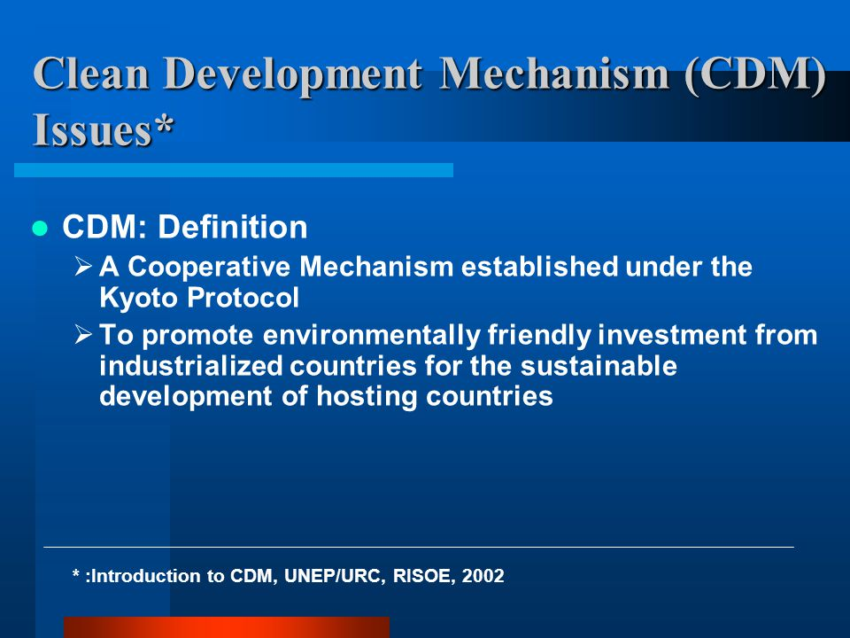 Clean Development Mechanism (CDM) Issues* CDM: Definition  A Cooperative Mechanism established under the Kyoto Protocol  To promote environmentally friendly investment from industrialized countries for the sustainable development of hosting countries * :Introduction to CDM, UNEP/URC, RISOE, 2002