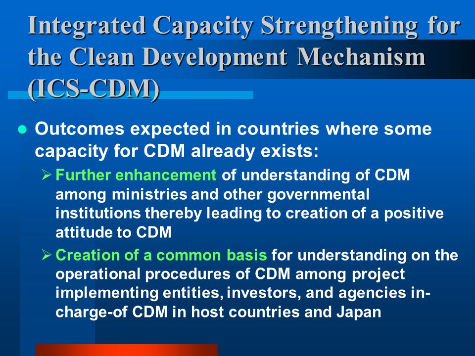 Integrated Capacity Strengthening for the Clean Development Mechanism (ICS-CDM) Outcomes expected in countries where some capacity for CDM already exists:  Further enhancement of understanding of CDM among ministries and other governmental institutions thereby leading to creation of a positive attitude to CDM  Creation of a common basis for understanding on the operational procedures of CDM among project implementing entities, investors, and agencies in- charge-of CDM in host countries and Japan