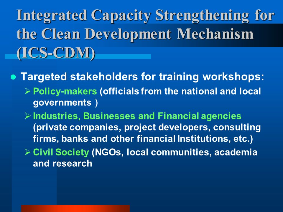 Integrated Capacity Strengthening for the Clean Development Mechanism (ICS-CDM) Targeted stakeholders for training workshops:  Policy-makers (officials from the national and local governments )  Industries, Businesses and Financial agencies (private companies, project developers, consulting firms, banks and other financial Institutions, etc.)  Civil Society (NGOs, local communities, academia and research