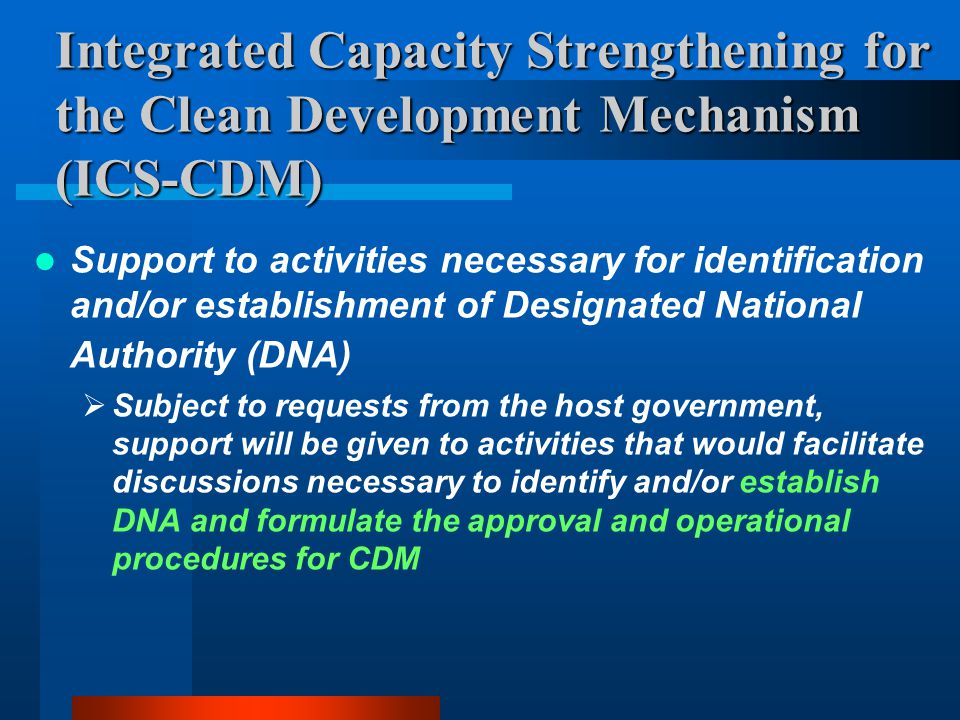 Integrated Capacity Strengthening for the Clean Development Mechanism (ICS-CDM) Support to activities necessary for identification and/or establishment of Designated National Authority (DNA)  Subject to requests from the host government, support will be given to activities that would facilitate discussions necessary to identify and/or establish DNA and formulate the approval and operational procedures for CDM