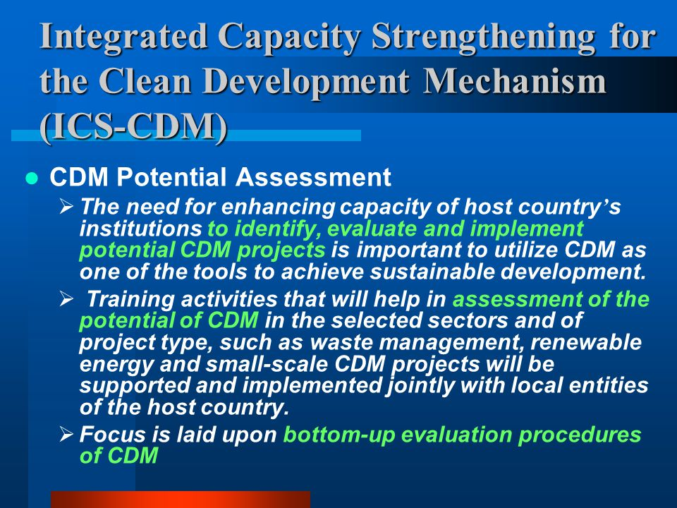 Integrated Capacity Strengthening for the Clean Development Mechanism (ICS-CDM) CDM Potential Assessment  The need for enhancing capacity of host country ' s institutions to identify, evaluate and implement potential CDM projects is important to utilize CDM as one of the tools to achieve sustainable development.