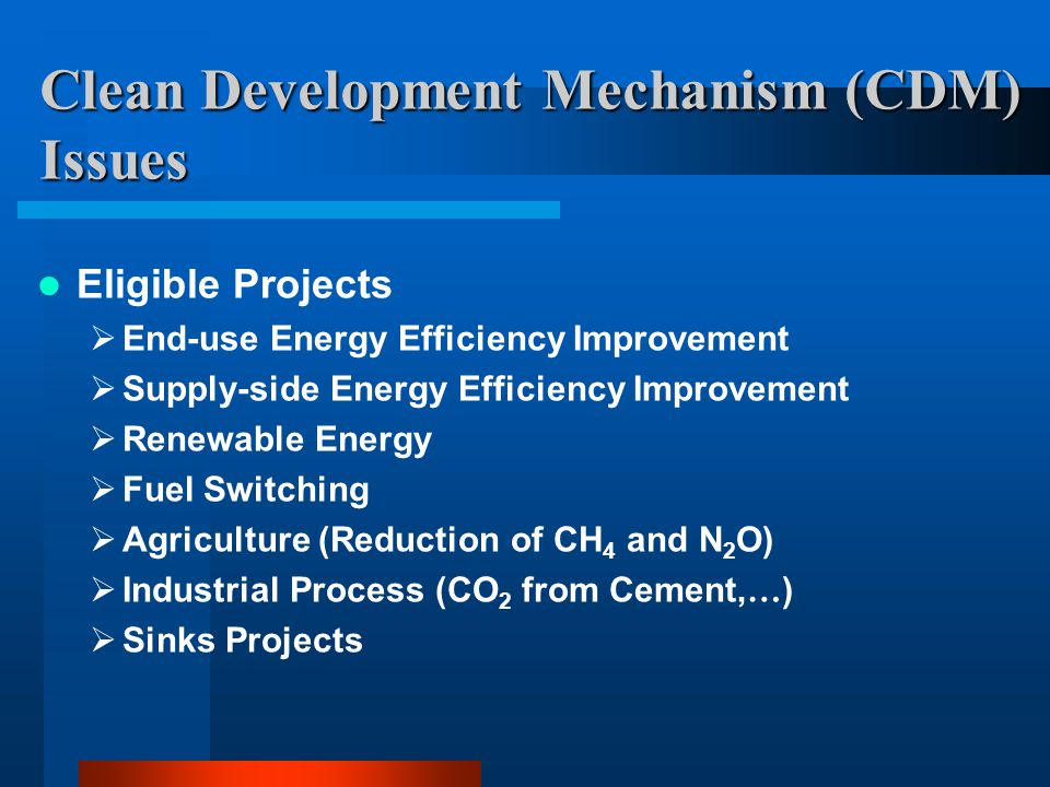 Clean Development Mechanism (CDM) Issues Eligible Projects  End-use Energy Efficiency Improvement  Supply-side Energy Efficiency Improvement  Renewable Energy  Fuel Switching  Agriculture (Reduction of CH 4 and N 2 O)  Industrial Process (CO 2 from Cement, … )  Sinks Projects
