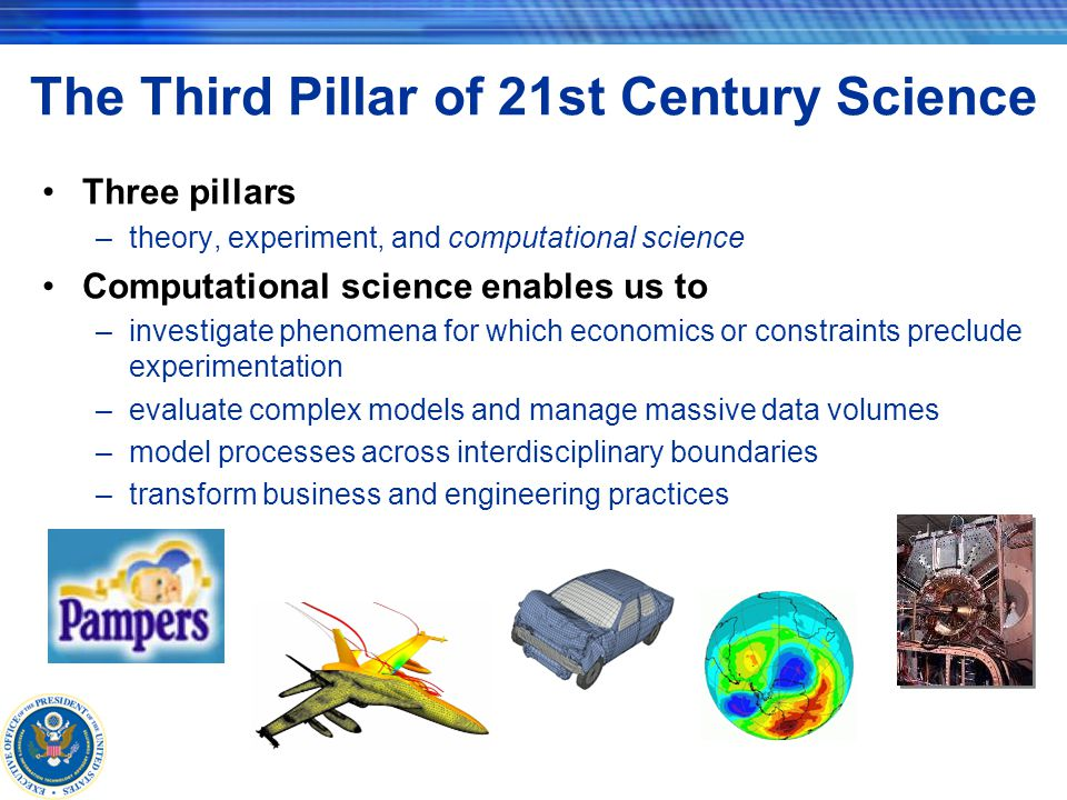 The Third Pillar of 21st Century Science Three pillars –theory, experiment, and computational science Computational science enables us to –investigate phenomena for which economics or constraints preclude experimentation –evaluate complex models and manage massive data volumes –model processes across interdisciplinary boundaries –transform business and engineering practices
