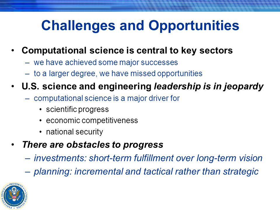 Challenges and Opportunities Computational science is central to key sectors –we have achieved some major successes –to a larger degree, we have missed opportunities U.S.