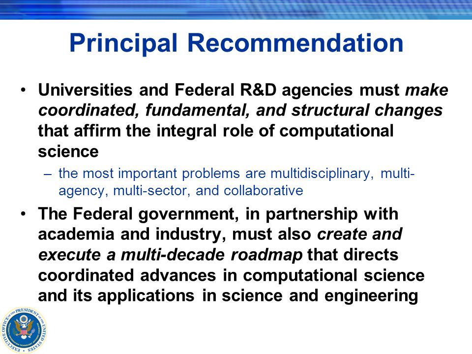 Principal Recommendation Universities and Federal R&D agencies must make coordinated, fundamental, and structural changes that affirm the integral role of computational science –the most important problems are multidisciplinary, multi- agency, multi-sector, and collaborative The Federal government, in partnership with academia and industry, must also create and execute a multi-decade roadmap that directs coordinated advances in computational science and its applications in science and engineering