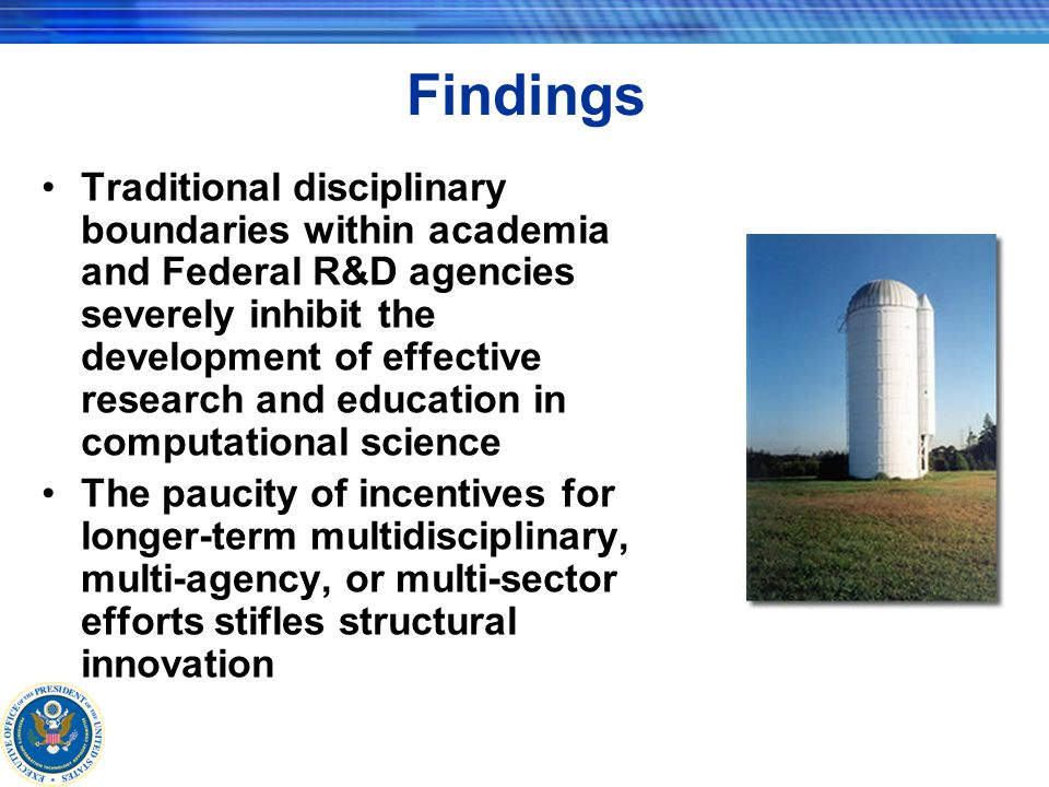 Findings Traditional disciplinary boundaries within academia and Federal R&D agencies severely inhibit the development of effective research and education in computational science The paucity of incentives for longer-term multidisciplinary, multi-agency, or multi-sector efforts stifles structural innovation