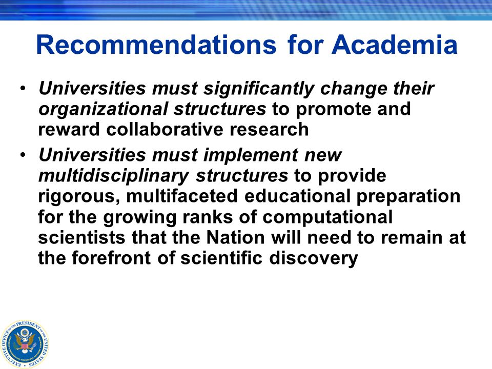 Recommendations for Academia Universities must significantly change their organizational structures to promote and reward collaborative research Universities must implement new multidisciplinary structures to provide rigorous, multifaceted educational preparation for the growing ranks of computational scientists that the Nation will need to remain at the forefront of scientific discovery