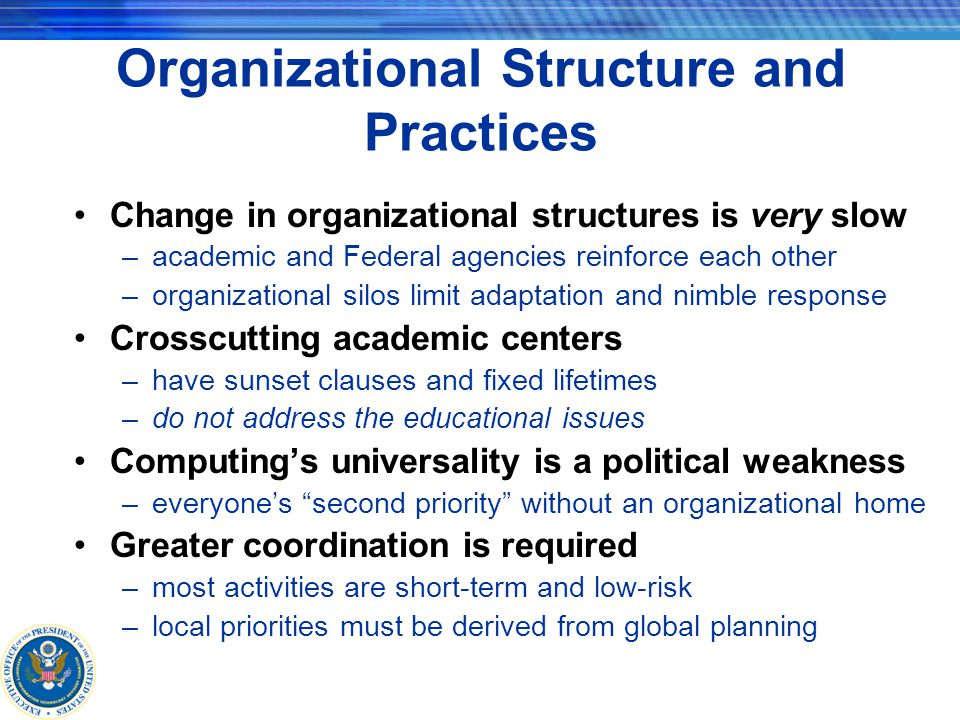 Organizational Structure and Practices Change in organizational structures is very slow –academic and Federal agencies reinforce each other –organizational silos limit adaptation and nimble response Crosscutting academic centers –have sunset clauses and fixed lifetimes –do not address the educational issues Computing's universality is a political weakness –everyone's second priority without an organizational home Greater coordination is required –most activities are short-term and low-risk –local priorities must be derived from global planning
