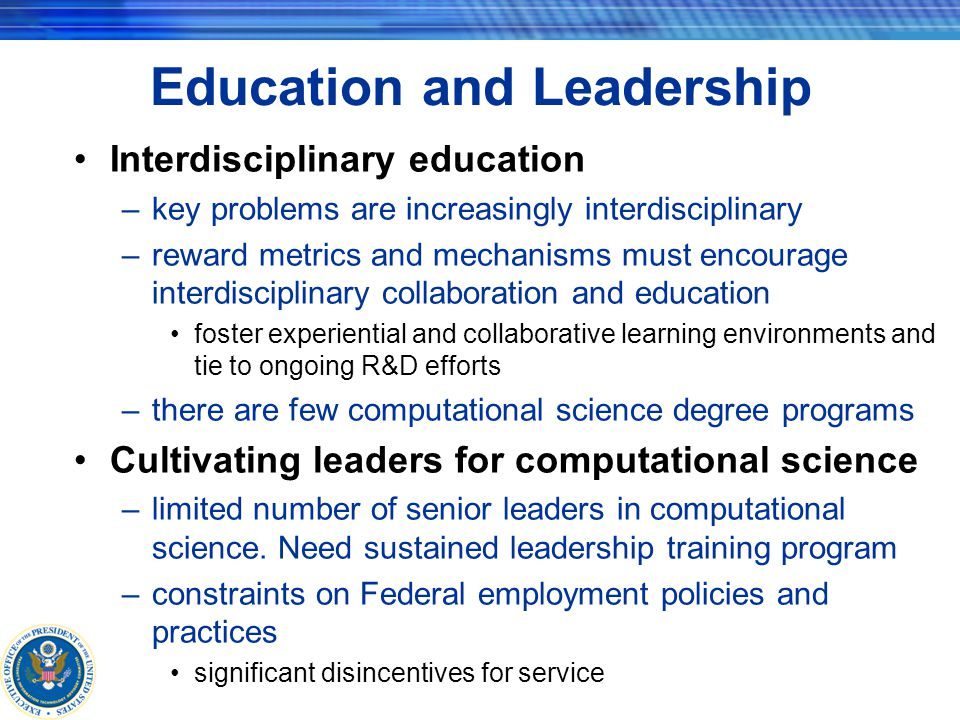 Education and Leadership Interdisciplinary education –key problems are increasingly interdisciplinary –reward metrics and mechanisms must encourage interdisciplinary collaboration and education foster experiential and collaborative learning environments and tie to ongoing R&D efforts –there are few computational science degree programs Cultivating leaders for computational science –limited number of senior leaders in computational science.