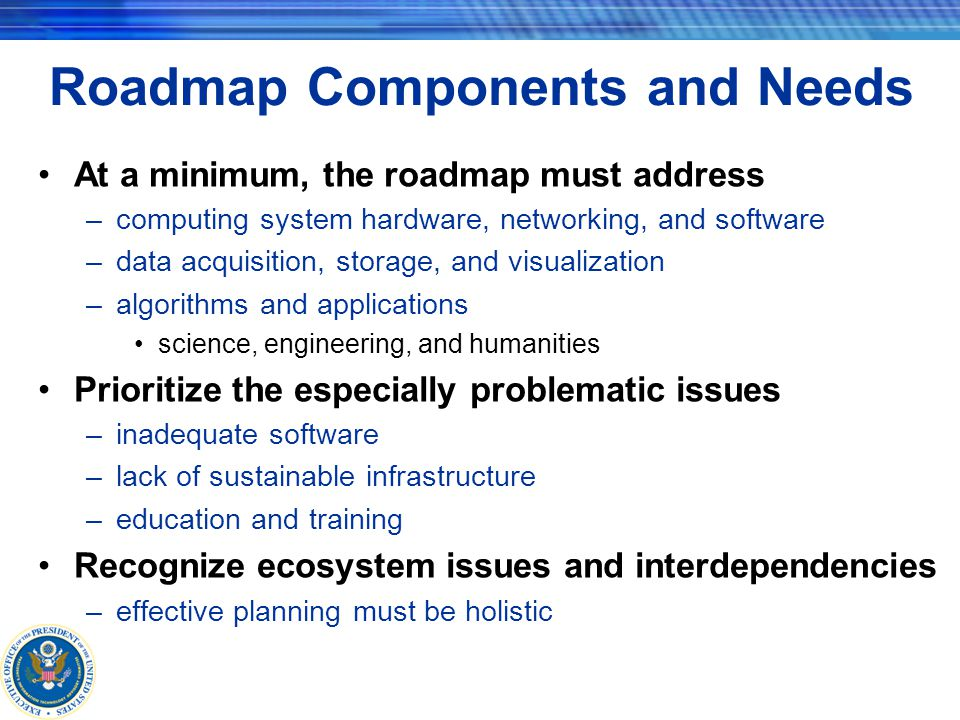 Roadmap Components and Needs At a minimum, the roadmap must address –computing system hardware, networking, and software –data acquisition, storage, and visualization –algorithms and applications science, engineering, and humanities Prioritize the especially problematic issues –inadequate software –lack of sustainable infrastructure –education and training Recognize ecosystem issues and interdependencies –effective planning must be holistic