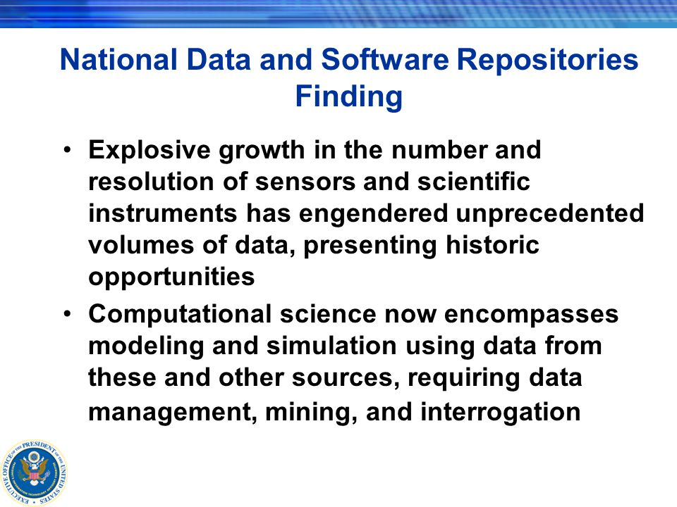 National Data and Software Repositories Recommendation Federal government must provide long-term support for computational science community data repositories –defined frameworks, metadata structures –algorithms, data sets, applications –review and validation infrastructure Government must require funded researchers to deposit their data and research software in these repositories or with access providers that respect any necessary or appropriate security and/or privacy requirements