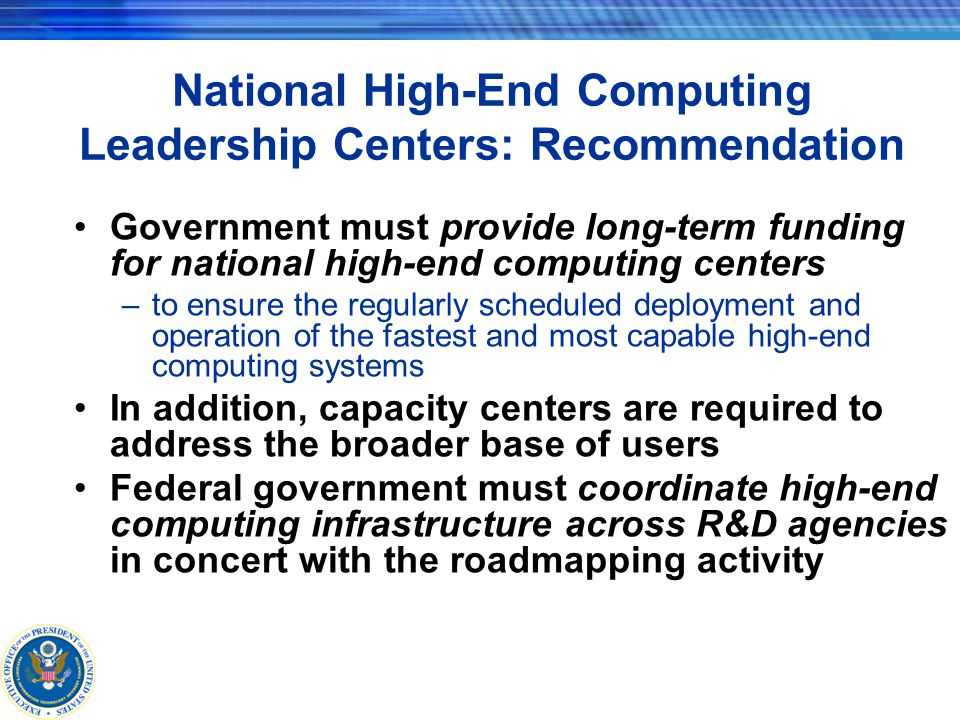 National High-End Computing Leadership Centers: Recommendation Government must provide long-term funding for national high-end computing centers –to ensure the regularly scheduled deployment and operation of the fastest and most capable high-end computing systems In addition, capacity centers are required to address the broader base of users Federal government must coordinate high-end computing infrastructure across R&D agencies in concert with the roadmapping activity
