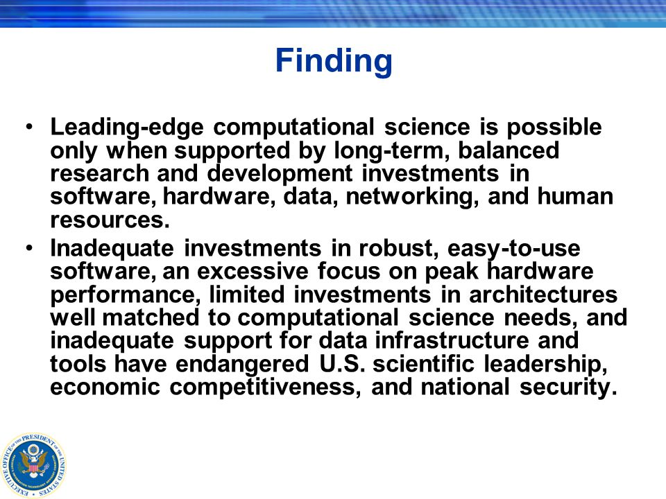 Finding Leading-edge computational science is possible only when supported by long-term, balanced research and development investments in software, hardware, data, networking, and human resources.