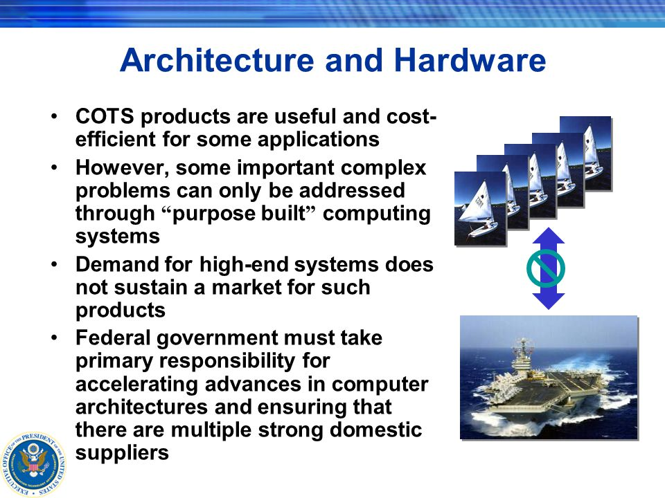 Architecture and Hardware COTS products are useful and cost- efficient for some applications However, some important complex problems can only be addressed through purpose built computing systems Demand for high-end systems does not sustain a market for such products Federal government must take primary responsibility for accelerating advances in computer architectures and ensuring that there are multiple strong domestic suppliers