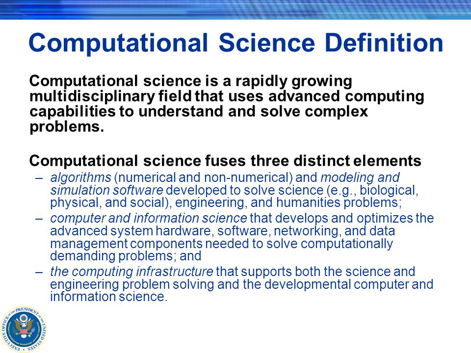 Computational Science Definition Computational science is a rapidly growing multidisciplinary field that uses advanced computing capabilities to understand and solve complex problems.