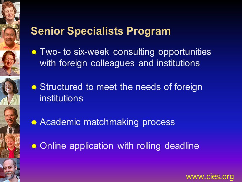 www.cies.org Senior Specialists Program  Two- to six-week consulting opportunities with foreign colleagues and institutions  Structured to meet the needs of foreign institutions  Academic matchmaking process  Online application with rolling deadline