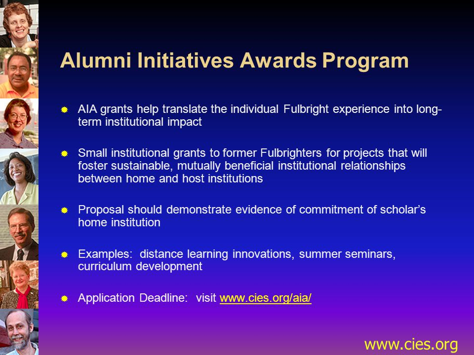 www.cies.org Alumni Initiatives Awards Program  AIA grants help translate the individual Fulbright experience into long- term institutional impact  Small institutional grants to former Fulbrighters for projects that will foster sustainable, mutually beneficial institutional relationships between home and host institutions  Proposal should demonstrate evidence of commitment of scholar's home institution  Examples: distance learning innovations, summer seminars, curriculum development  Application Deadline: visit www.cies.org/aia/
