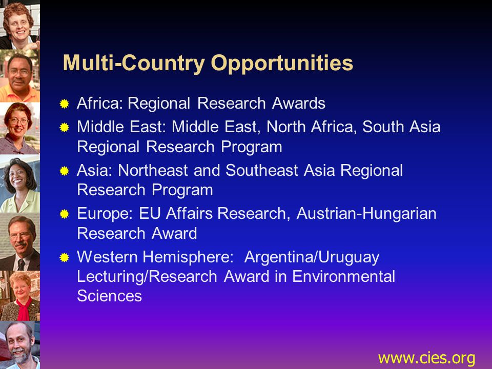 www.cies.org Multi-Country Opportunities  Africa: Regional Research Awards  Middle East: Middle East, North Africa, South Asia Regional Research Program  Asia: Northeast and Southeast Asia Regional Research Program  Europe: EU Affairs Research, Austrian-Hungarian Research Award  Western Hemisphere: Argentina/Uruguay Lecturing/Research Award in Environmental Sciences