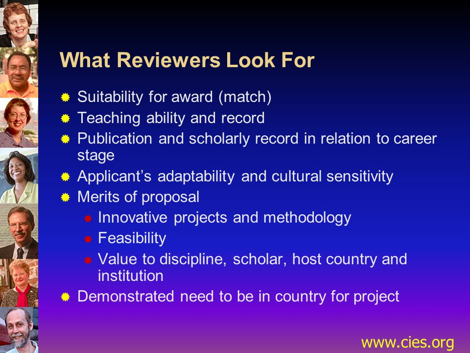 www.cies.org What Reviewers Look For  Suitability for award (match)  Teaching ability and record  Publication and scholarly record in relation to career stage  Applicant's adaptability and cultural sensitivity  Merits of proposal  Innovative projects and methodology  Feasibility  Value to discipline, scholar, host country and institution  Demonstrated need to be in country for project