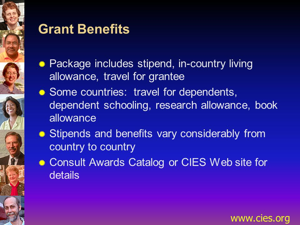 www.cies.org Grant Benefits  Package includes stipend, in-country living allowance, travel for grantee  Some countries: travel for dependents, dependent schooling, research allowance, book allowance  Stipends and benefits vary considerably from country to country  Consult Awards Catalog or CIES Web site for details