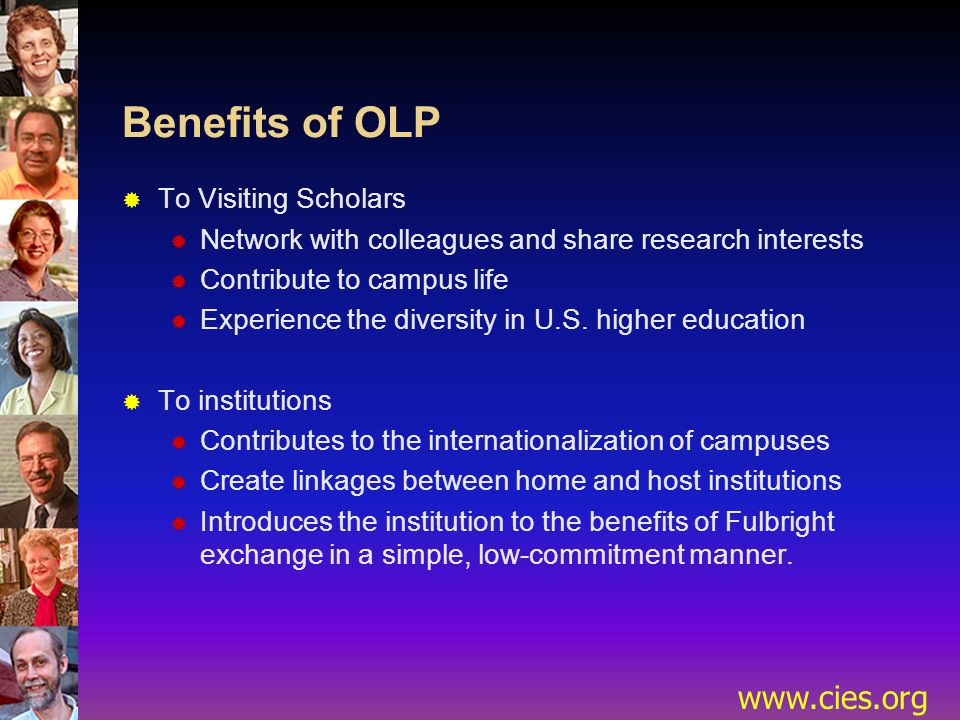 www.cies.org Benefits of OLP  To Visiting Scholars  Network with colleagues and share research interests  Contribute to campus life  Experience the diversity in U.S.