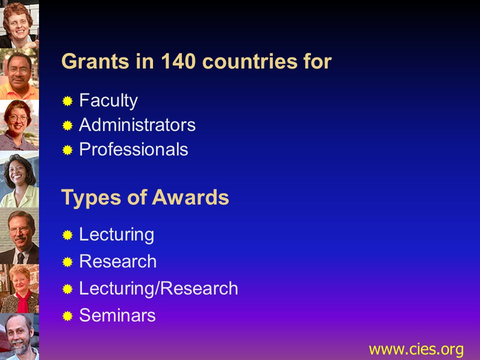 www.cies.org Grants in 140 countries for  Faculty  Administrators  Professionals Types of Awards  Lecturing  Research  Lecturing/Research  Seminars