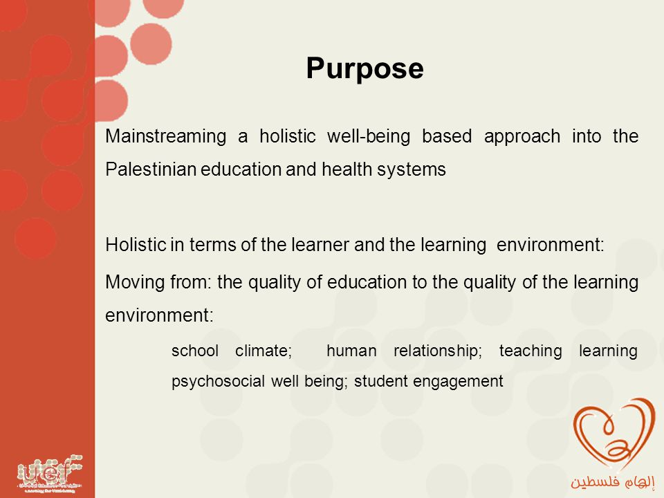 Purpose Mainstreaming a holistic well-being based approach into the Palestinian education and health systems Holistic in terms of the learner and the learning environment: Moving from: the quality of education to the quality of the learning environment: school climate; human relationship; teaching learning psychosocial well being; student engagement