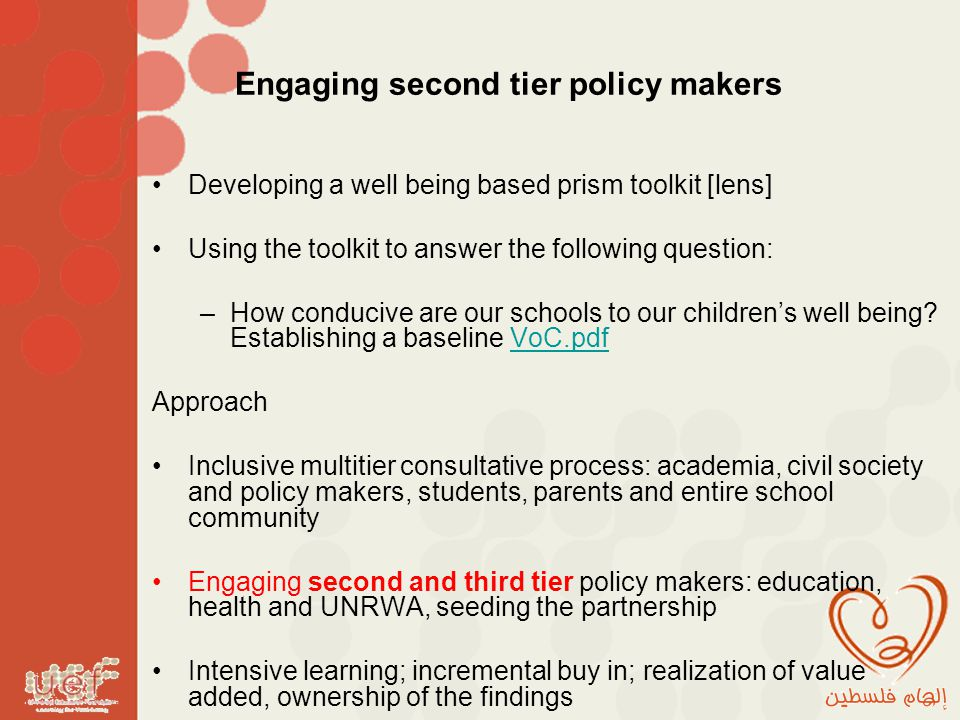 Engaging second tier policy makers Developing a well being based prism toolkit [lens] Using the toolkit to answer the following question: –How conducive are our schools to our children's well being.