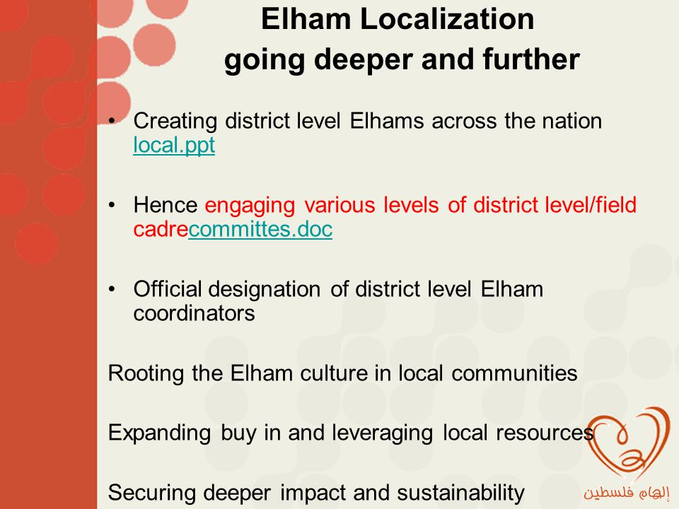 Creating district level Elhams across the nation local.ppt local.ppt Hence engaging various levels of district level/field cadrecommittes.doccommittes.doc Official designation of district level Elham coordinators Rooting the Elham culture in local communities Expanding buy in and leveraging local resources Securing deeper impact and sustainability Elham Localization going deeper and further