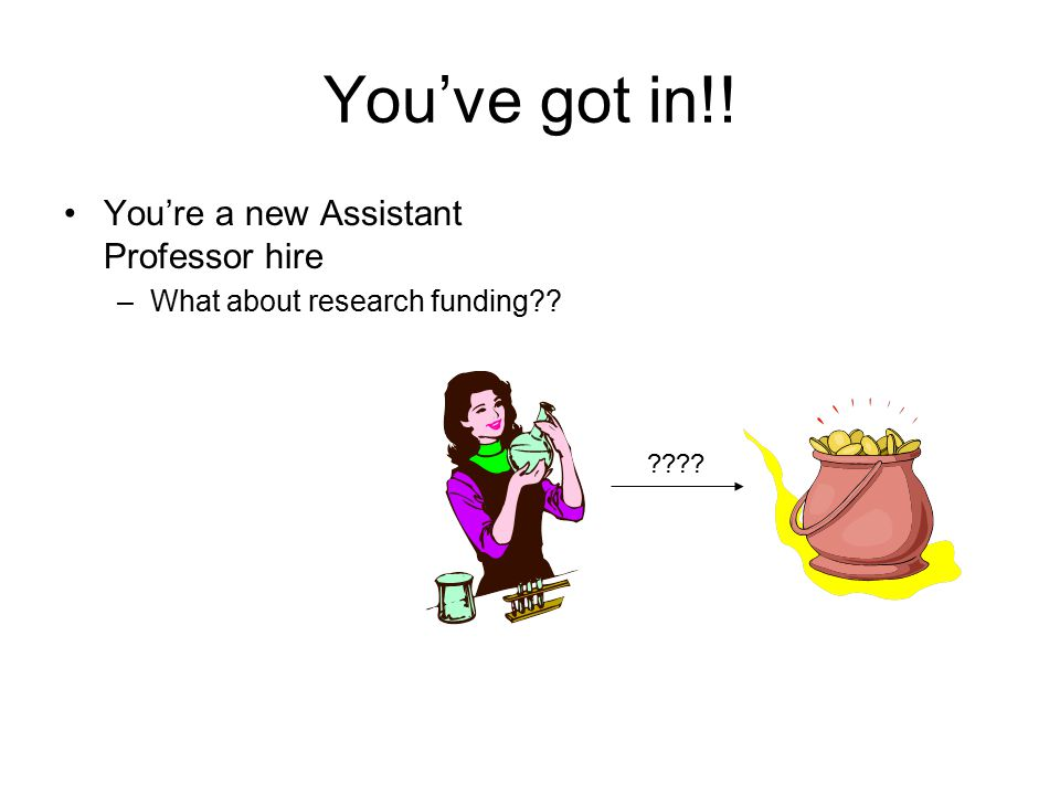 You've got in!! You're a new Assistant Professor hire –What about research funding?? ????